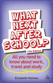 What Next After School? - All You Need to Know About Work, Travel and Study ebook by Elizabeth Holmes