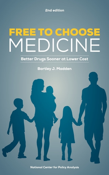 Free To Choose Medicine - Better Drugs Sooner at Lower Cost ebook by Bartley J. Madden
