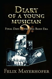 Diary of a Young Musician: Final Days of the Big Band Era 1948-1962 ebook by Felix Mayerhofer