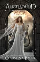 Acca - Angelbound Origins Book 3 ebook by Christina Bauer