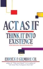 Act as If: Think It into Existence - Your Thoughts Create Your Reality ebook by Ehryck F. Gilmore Ch.
