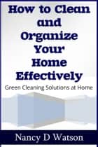 How to Clean and Organize Your Home Effectively - Green Cleaning Solutions at Home ebook by Nancy D. Watson