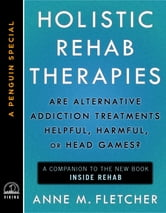 Holistic Rehab Therapies - Are Alternative Addiction Treatments Helpful, Harmful, or Head Games? (A Penguin Special from Viking) ebook by Anne M. Fletcher