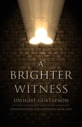 A Brighter Witness - Conversations on the Christian and the Arts ebook by Dwight Gustafson