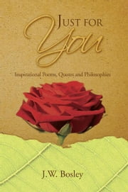 Just for You - Inspirational Poems, Quotes and Philosophies ebook by J.W. Bosley