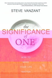 The Significance of One: How to Make Your Life Matter ebook by Steve Vanzant