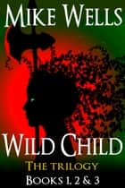 Wild Child, Books 1, 2 & 3 - The Trilogy ebook by Mike Wells
