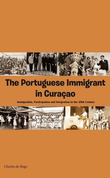 The Portuguese immigrant in Curaçao - immigration, participation and integration in 20th century ebook by Charles do Rego