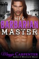 Her Barbarian Master - Alpha Male Master Series, #3 ebook by Maggie Carpenter