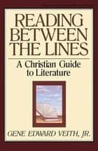 Reading Between the Lines: A Christian Guide to Literature ebook by Gene Edward Veith Jr., Marvin Olasky