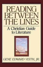 Reading Between the Lines: A Christian Guide to Literature ebook by Gene Edward Veith Jr.,Marvin Olasky