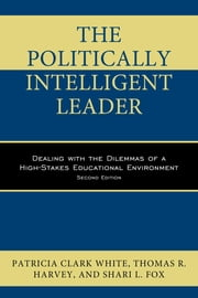 The Politically Intelligent Leader - Dealing with the Dilemmas of a High-Stakes Educational Environment ebook by Patricia Clark White,Thomas R. Harvey,Fox