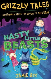 Grizzly Tales 1: Nasty Little Beasts - Cautionary Tales for Lovers of Squeam! ebook by Jamie Rix