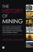 The History of Mining - The events, technology and people involved in the industry that forged the modern world ebook by Michael Coulson