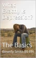 What Exactly Is Depression? The Basics ebook by B. A. (Beverly) Smith