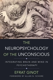 The Neuropsychology of the Unconscious: Integrating Brain and Mind in Psychotherapy (Norton Series on Interpersonal Neurobiology) ebook by Efrat Ginot,Allan N. Schore, Ph.D.