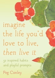 Imagine the Life You'd Love to Live, Then Live It - 52 Inspired Habits and Playful Prompts ebook by Peg Conley,M.A. Maggie Oman Shannon