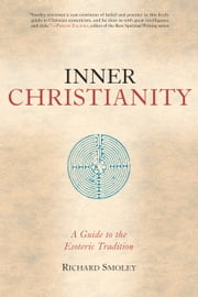 Inner Christianity - A Guide to the Esoteric Tradition ebook by Richard Smoley