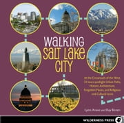Walking Salt Lake City - 34 Tours of the Crossroads of the West, spotlighting Urban Paths, Historic Architecture, Forgotten Places, and Religious and Cultural Icons ebook by Lynn Arave,Ray Boren