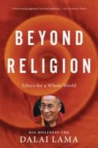 Beyond Religion - Ethics for a Whole World ebook by H.H. Dalai Lama, Alexander Norman