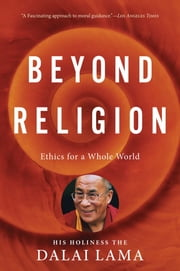 Beyond Religion - Ethics for a Whole World ebook by H.H. Dalai Lama,Alexander Norman