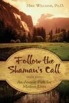 Follow the Shaman's Call: An Ancient Path for Modern Lives ebook by Mike Williams