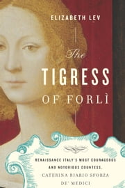 The Tigress of Forli - Renaissance Italy's Most Courageous and Notorious Countess, Caterina Riario Sforza de' Medici ebook by Elizabeth Lev