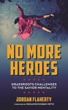 No More Heroes - Grassroots Challenges to the Savior Mentality ebook by Jordan Flaherty