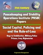 21st Century Peacekeeping and Stability Operations Institute (PKSOI) Papers - Social Capital, Policing and the Rule-of-Law: Keys to Stabilization, Military Police - Prisons, Iraq, Afghanistan ebook by Progressive Management