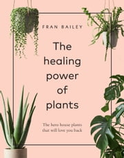The Healing Power of Plants - The Hero Houseplants That Will Love You Back ebook by Fran Bailey