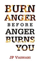 Burn Anger Before Anger Burns You ebook by J.P. Vaswani