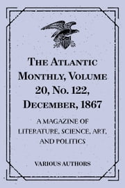The Atlantic Monthly, Volume 20, No. 122, December, 1867 : A Magazine of Literature, Science, Art, and Politics ebook by Various Authors