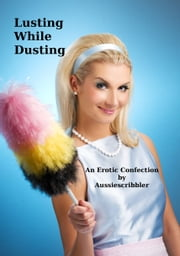 Lusting While Dusting ebook by Aussiescribbler