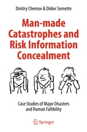 Man-made Catastrophes and Risk Information Concealment - Case Studies of Major Disasters and Human Fallibility ebook by Dmitry Chernov,Didier Sornette