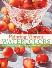 Painting Vibrant Watercolors - Discover the Magic of Light, Color and Contrast ebook by Soon Y. Warren
