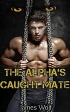 The Alpha's Caught Mate - The Alpha's, #5 ebook by James Wolf
