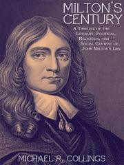 Milton's Century - A Timeline of the Literary, Political, Religious, and Social Centext of John Milton's Life ebook by Michael R. Collings