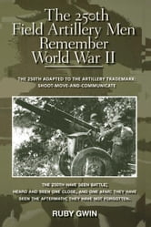 The 250th Field Artillery Men Remember World War II - THE 250TH ADAPTED TO THE ARTILLERY TRADEMARK: SHOOT-MOVE-AND-COMMUNICATE ebook by RUBY GWIN