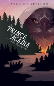 The Prince of Acadia & the River of Fire - The Prince of Acadia, #1 ebook by Jason E. Hamilton