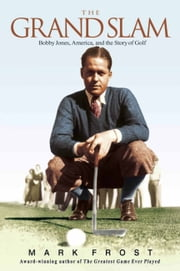 The Grand Slam - Bobby Jones, America, and the Story of Golf ebook by Mark Frost