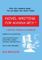 NOVEL WRITING FOR WANNA-BE'STM - A WRITER-FRIENDLY GUIDEBOOK ebook by Sam McCarver