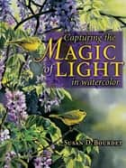 Capturing the Magic of Light in Watercolor eBook by Susan Bourdet
