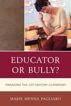 Educator or Bully? - Managing the 21st Century Classroom ebook by Marie Menna Pagliaro
