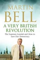 A Very British Revolution - The Expenses Scandal and How to Save Our Democracy ebook by Martin Bell