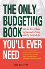 The Only Budgeting Book You'll Ever Need - How to Save Money and Manage Your Finances with a Personal Budget Plan That Works for You ebook by Tere Stouffer