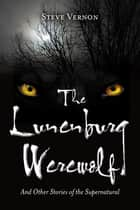 The Lunenburg Werewolf: And Other Stories of the Supernatural - And Other Stories of the Supernatural ebook by Steve Vernon