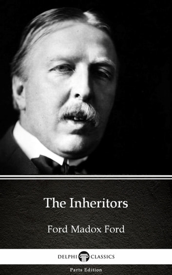 The Inheritors by Ford Madox Ford - Delphi Classics (Illustrated) ebook by Ford Madox Ford