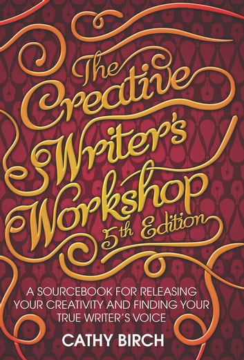 The Creative Writer's Workshop, 5th Edition - A Sourcebook for Releasing Your Creativity and Finding Your True Writer's Voice ebook by Cathy Birch