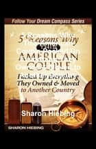 5 Reasons Why This American Couple Packed Up Everything They Owned & Moved to Another Country ebook by Sharon Hiebing