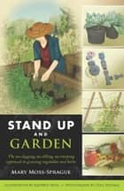 Stand Up and Garden: The no-digging, no-tilling, no-stooping approach to growing vegetables and herbs ebook by Mary Moss-Sprague,Kathren Moss,Greg Aspinall